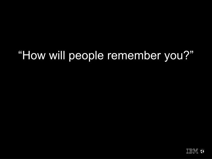"""How will people remember you?"""