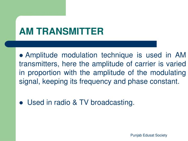 Amplitude modulation technique is used in AM transmitters, here the amplitude of carrier is varied in proportion with the amplitude of the modulating signal, keeping its frequency and phase constant.