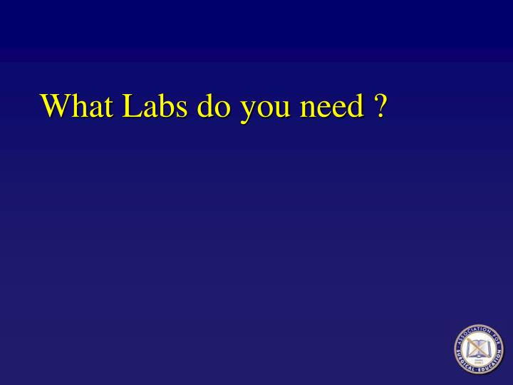 What Labs do you need ?