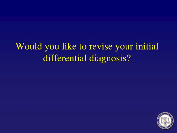 Would you like to revise your initial differential diagnosis?