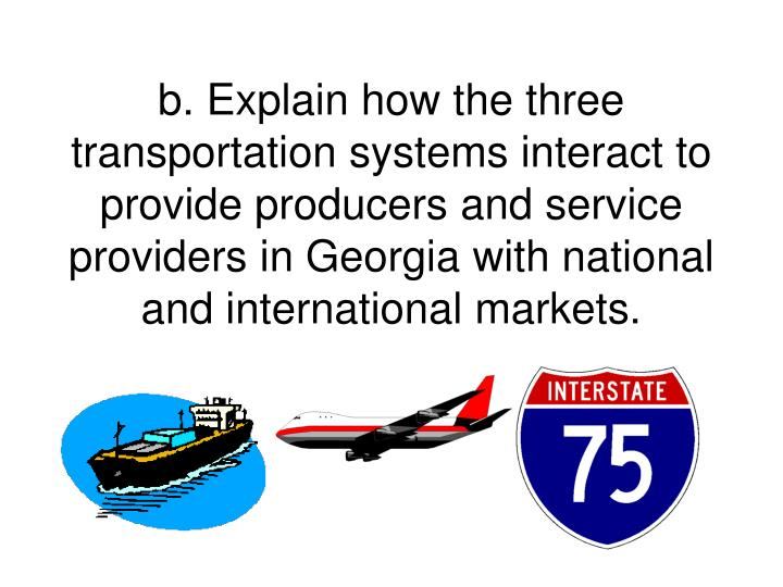 b. Explain how the three transportation systems interact to provide producers and service providers in Georgia with national and international markets.