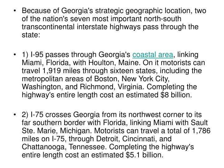 Because of Georgia's strategic geographic location, two of the nation's seven most important north-south transcontinental interstate highways pass through the state: