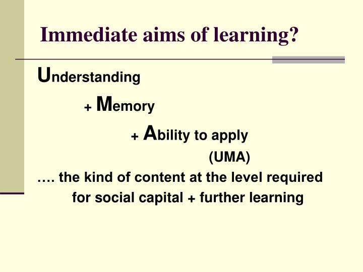 Immediate aims of learning?