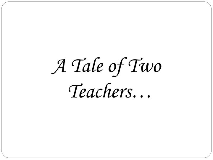 A Tale of Two Teachers…