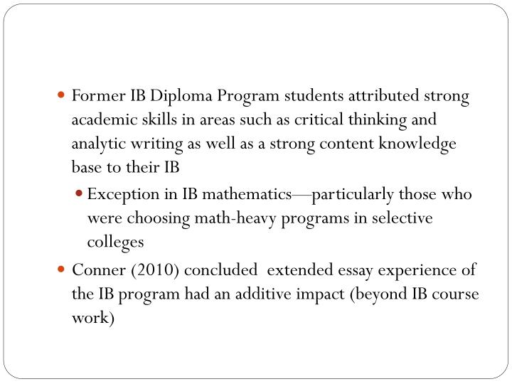 Former IB Diploma Program students attributed strong academic skills in areas such as critical thinking and analytic writing as well as a strong content knowledge base to their IB