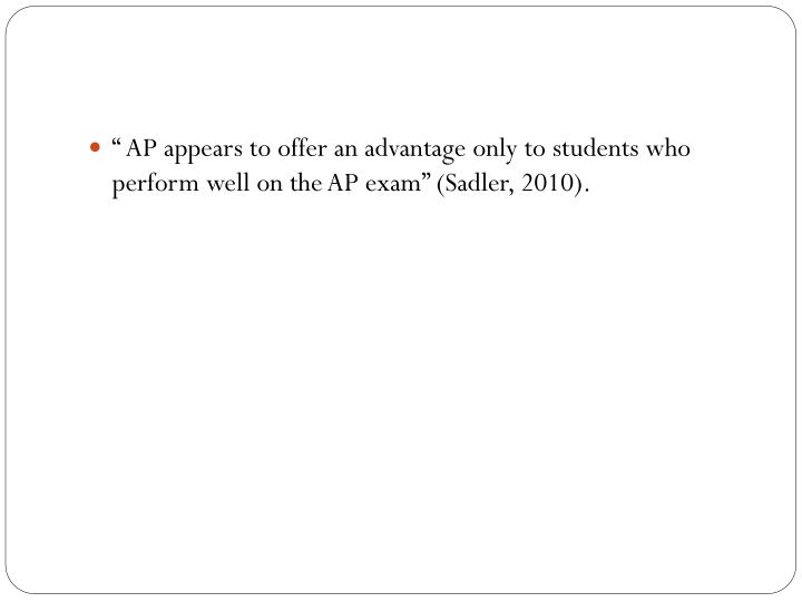 """ AP appears to offer an advantage only to students who perform well on the AP exam"" (Sadler, 2010)."