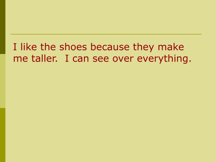 I like the shoes because they make me taller.  I can see over everything.