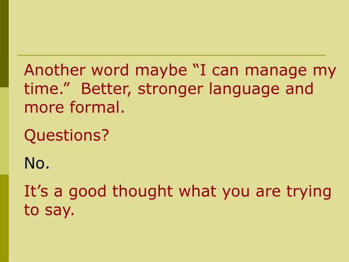 "Another word maybe ""I can manage my time.""  Better, stronger language and more formal."