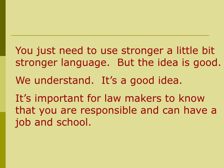 You just need to use stronger a little bit stronger language.  But the idea is good.