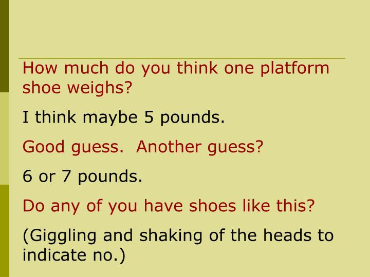 How much do you think one platform shoe weighs?