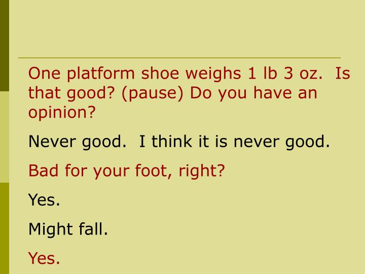 One platform shoe weighs 1 lb 3 oz.  Is that good? (pause) Do you have an opinion?