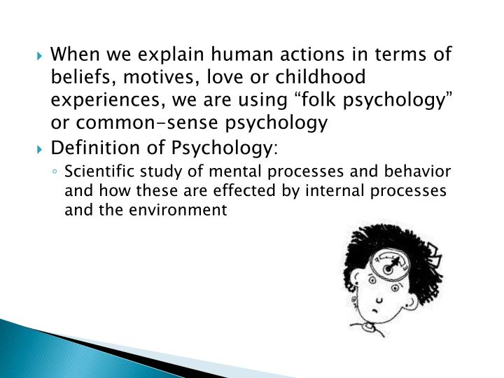 "When we explain human actions in terms of beliefs, motives, love or childhood experiences, we are using ""folk psychology"" or common-sense psychology"