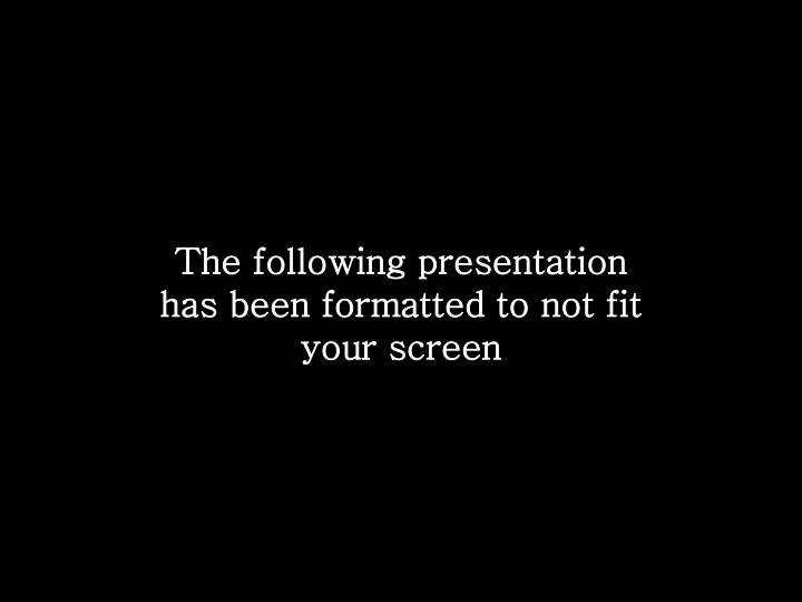 The following presentation has been formatted to not fit your screen