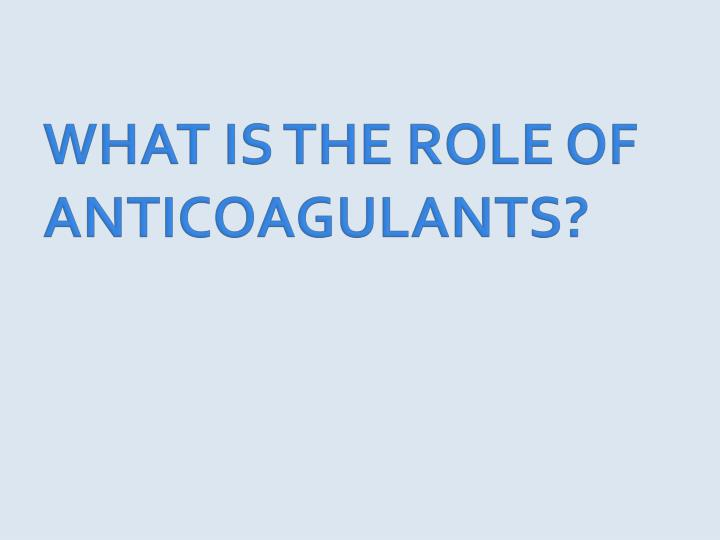 WHAT IS THE ROLE OF ANTICOAGULANTS?