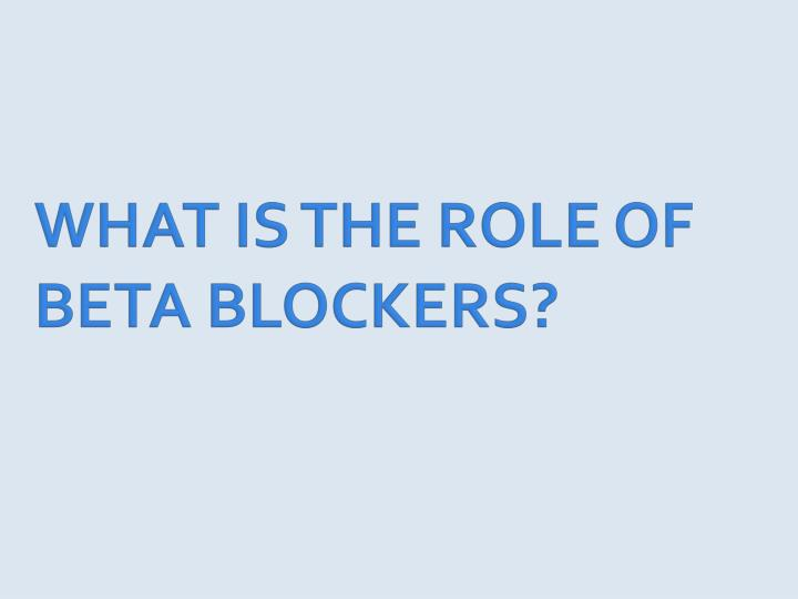 WHAT IS THE ROLE OF BETA BLOCKERS?