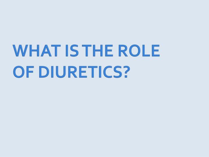WHAT IS THE ROLE OF DIURETICS?