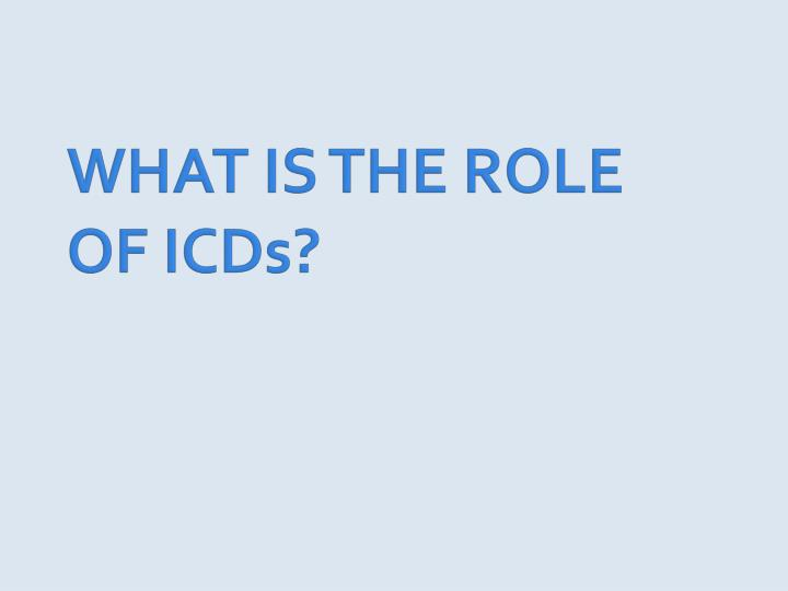 WHAT IS THE ROLE OF ICDs?