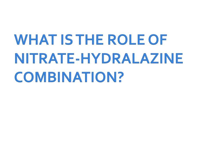 WHAT IS THE ROLE OF NITRATE-HYDRALAZINE COMBINATION?