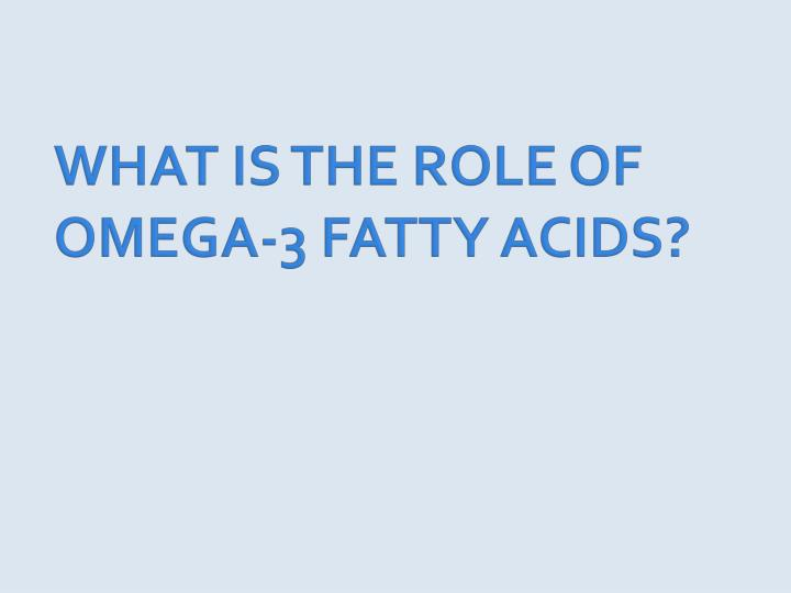 WHAT IS THE ROLE OF OMEGA-3 FATTY ACIDS?