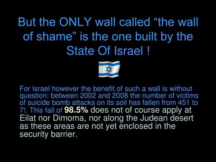 "But the ONLY wall called ""the wall of shame"" is the one built by the State Of Israel !"