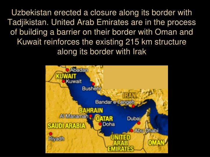 Uzbekistan erected a closure along its border with  Tadjikistan. United Arab Emirates are in the process of building a barrier on their border with Oman and Kuwait reinforces the existing 215 km structure  along its border with Irak