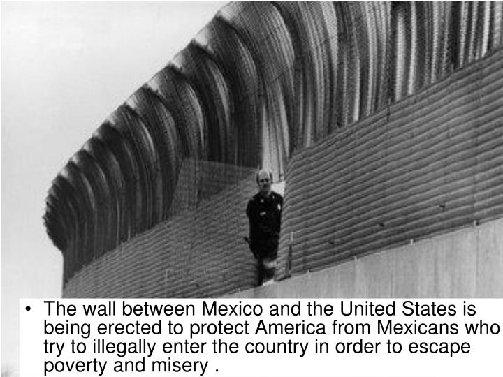The wall between Mexico and the United States is being erected to protect America from Mexicans who try to illegally enter the country in order to escape poverty and misery .