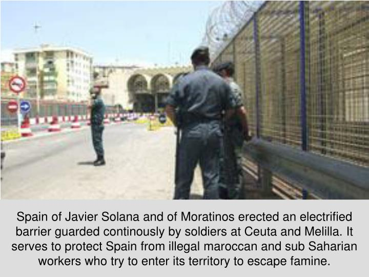 Spain of Javier Solana and of Moratinos erected an electrified barrier guarded continously by soldiers at Ceuta and Melilla. It serves to protect Spain from illegal maroccan and sub Saharian workers who try to enter its territory to escape famine.