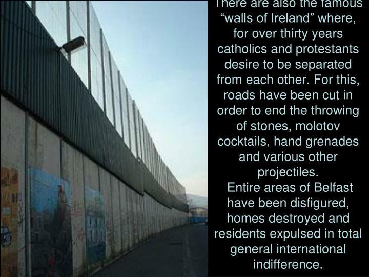 "There are also the famous ""walls of Ireland"" where, for over thirty years catholics and protestants desire to be separated from each other. For this, roads have been cut in order to end the throwing of stones, molotov cocktails, hand grenades and various other projectiles."