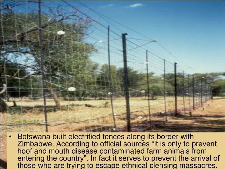 "Botswana built electrified fences along its border with Zimbabwe. According to official sources ""it is only to prevent hoof and mouth disease contaminated farm animals from entering the country"". In fact it serves to prevent the arrival of those who are trying to escape ethnical clensing massacres."