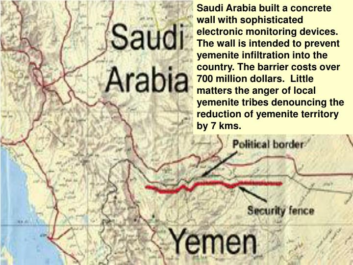 Saudi Arabia built a concrete wall with sophisticated electronic monitoring devices. The wall is intended to prevent yemenite infiltration into the country. The barrier costs over 700 million dollars.  Little matters the anger of local yemenite tribes denouncing the reduction of yemenite territory by 7 kms.