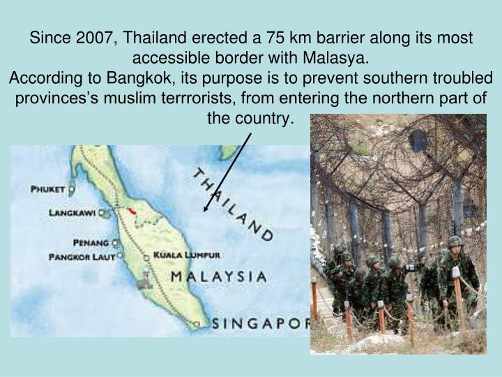 Since 2007, Thailand erected a 75 km barrier along its most accessible border with Malasya.