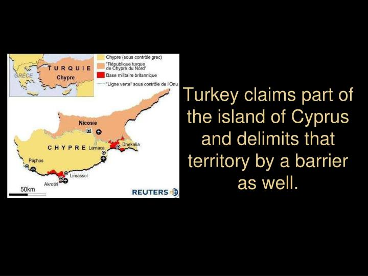 Turkey claims part of the island of Cyprus and delimits that territory by a barrier as well.