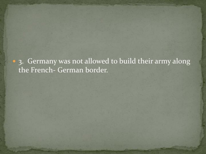 3.  Germany was not allowed to build their army along the French- German border.