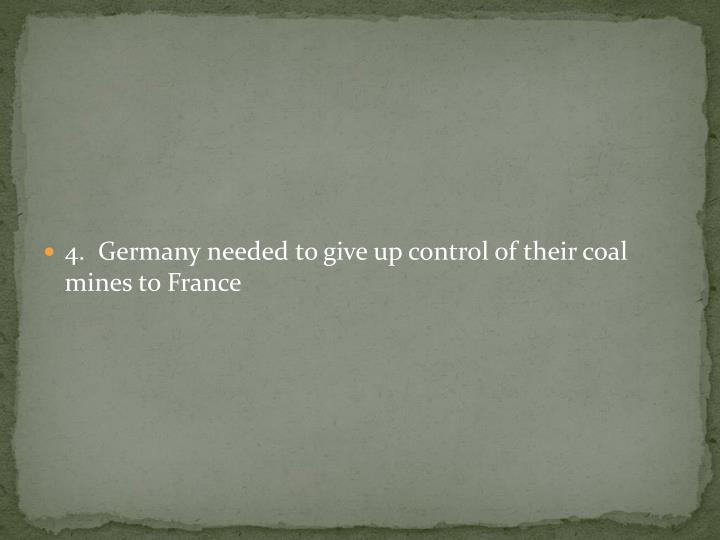 4.  Germany needed to give up control of their coal mines to France
