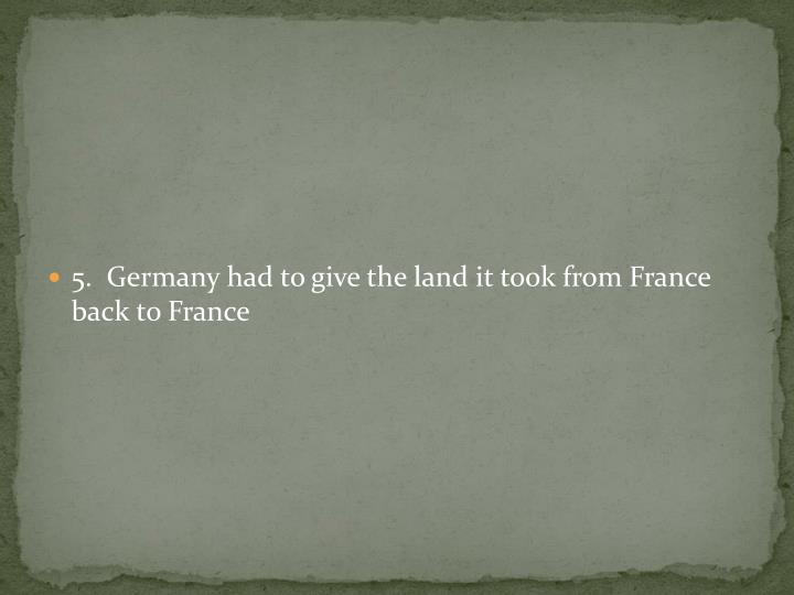5.  Germany had to give the land it took from France back to France