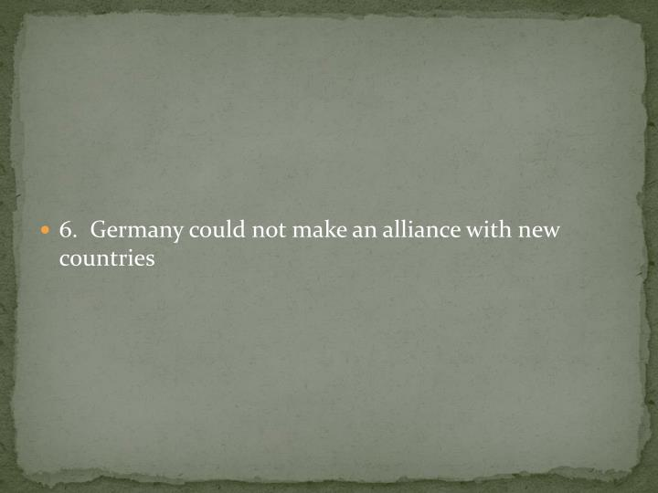6.  Germany could not make an alliance with new countries