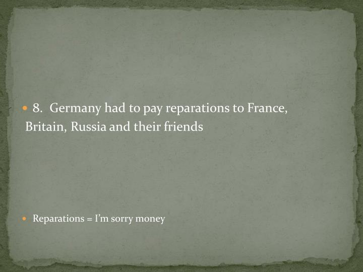 8.  Germany had to pay reparations to France,