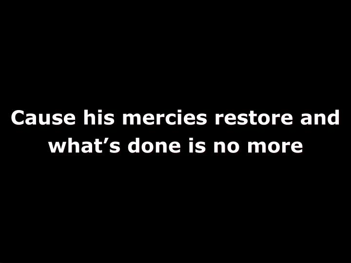 Cause his mercies restore and