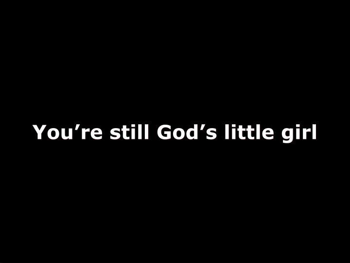 You're still God's little girl