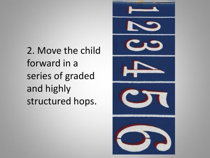 2. Move the child forward in a series of graded and highly structured hops.
