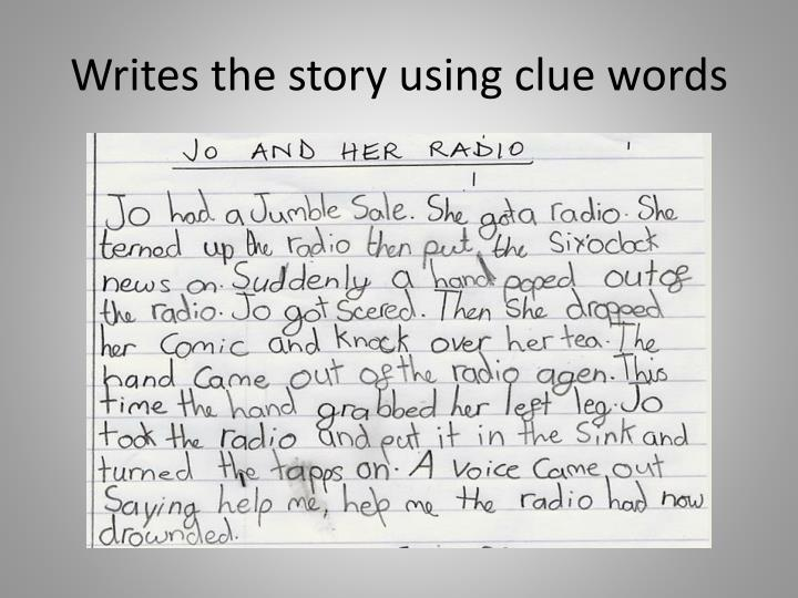 Writes the story using clue words