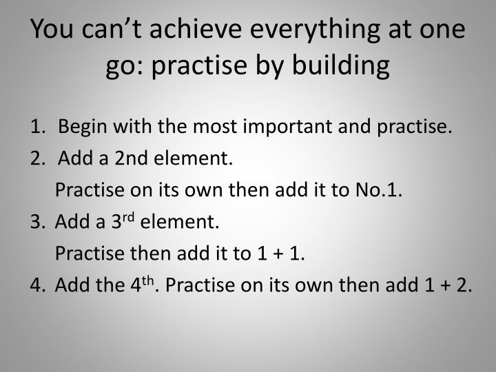 You can't achieve everything at one go: practise by building
