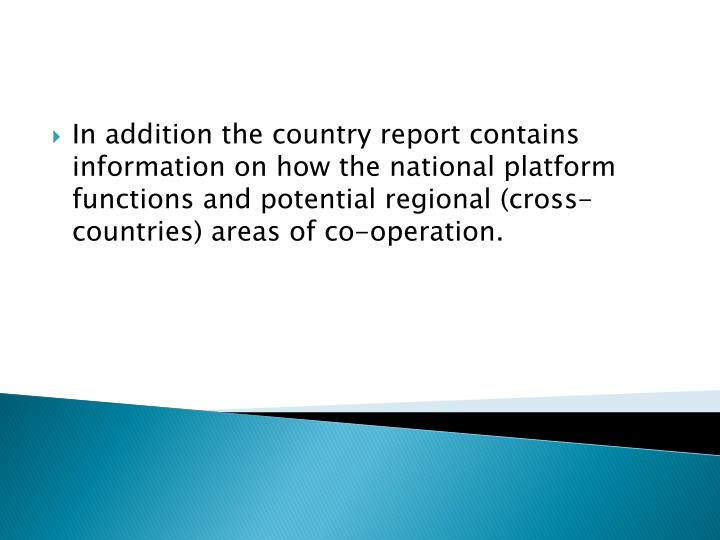 In addition the country report contains information on how the national platform functions and potential regional (cross-countries) areas of co-operation.