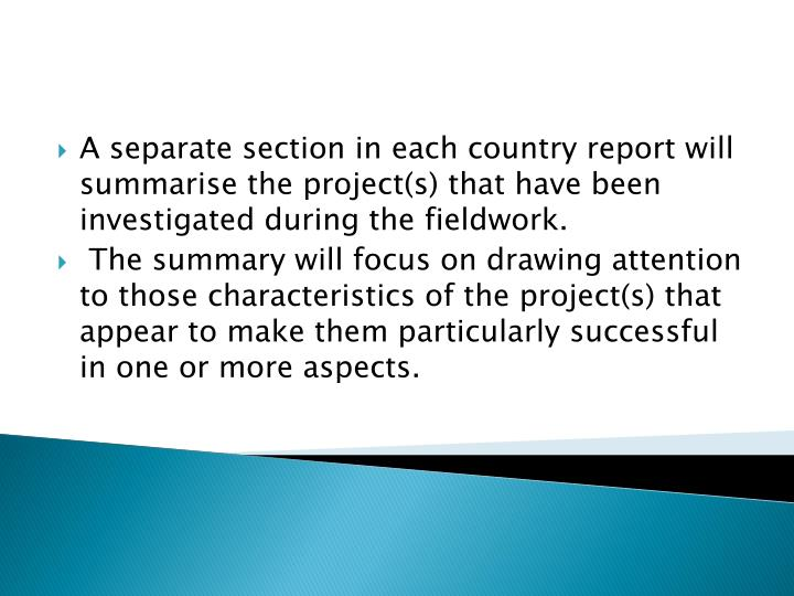 A separate section in each country report will summarise the project(s) that have been investigated during the fieldwork.