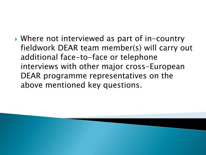 Where not interviewed as part of in-country fieldwork DEAR team member(s) will carry out additional face-to-face or telephone interviews with other major cross-European DEAR programme representatives on the above mentioned key questions.