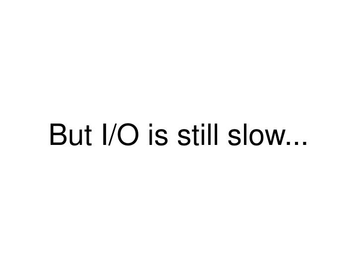 But I/O is still slow...