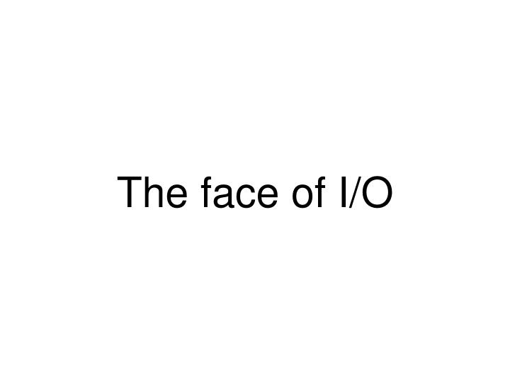 The face of I/O