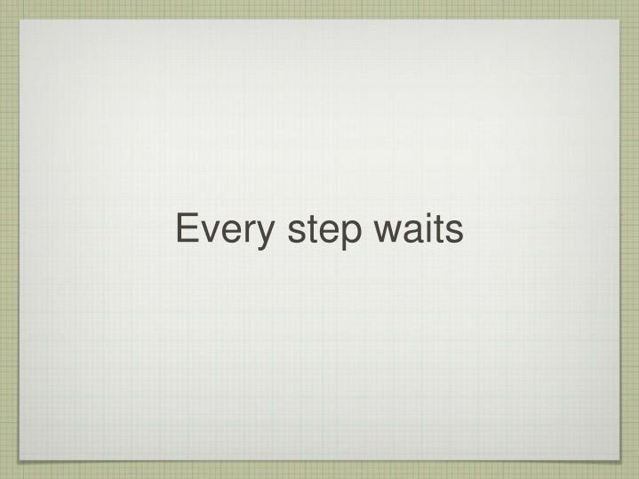 Every step waits