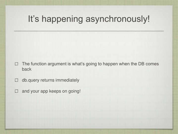 It's happening asynchronously!