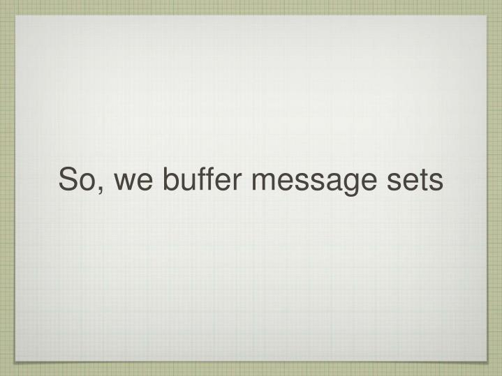 So, we buffer message sets